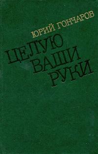 Юрий Гончаров Целую ваши руки