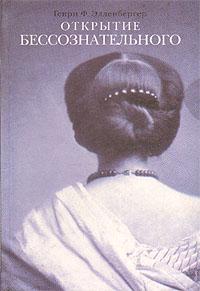 Генри Ф. Элленбергер Открытие бессознательного: История и эволюция динамической психиатрии. В двух частях. Часть 1. От первобытных времен до психологического анализа