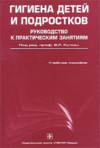 Под редакцией В. Р. Кучмы Гигиена детей и подростков. Руководство к практическим занятиям