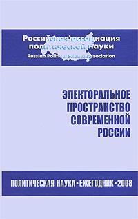 Электоральное пространство современной России. Политическая наука. Ежегодник 2008 недорого