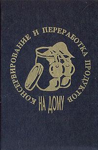 Дмитрий Белоусов,Н. Сабуров,Евгений Широков Консервирование и переработка продуктов на дому