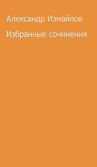 Александ Измайлов Александр Измайлов. Избранные сочинения александр измайлов кривое зеркало