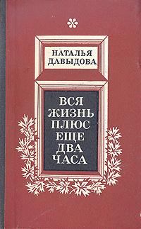 Наталья Давыдова Вся жизнь плюс еще два часа плюс жизнь