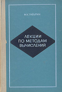 М. К. Гавурин Лекции по методам вычислений м м медынский полный курс элементарной математики в задачах и упражнениях книга 5 уравнения и системы уравнений текстовые задачи