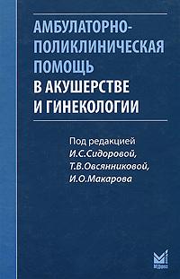 Под редакцией И. С. Сидоровой, Т. В. Овсянниковой, И. О. Макарова Амбулаторно-поликлиническая помощь в акушерстве и гинекологии