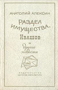 Анатолий Алексин Раздел имущества, Ивашов и другие повести