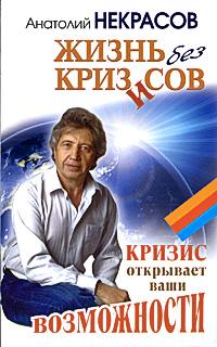 Анатолий Некрасов Жизнь без кризисов. Кризис открывает ваши возможности