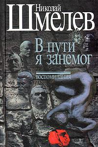 Николай Шмелев Николай Шмелев. Собрание сочинений. В трех томах. Том 3. В пути я занемог. Воспоминания