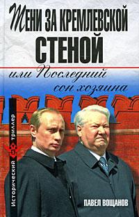 Павел Вощанов Тени за Кремлевской стеной, или Последний сон хозяина
