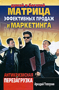 Аркадий Теплухин Матрица эффективных продаж и маркетинга. Антикризисная перезагрузка