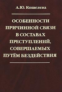А. Ю. Кошелева Особенности причинной связи в составах преступлений, совершаемых путем бездействия