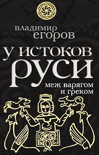 Егоров В. У истоков Руси. Меж варягом и греком