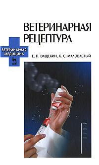 Е. П. Ващекин, К. С. Маловастый Ветеринарная рецептура