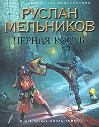 Руслан Мельников Черная кость. Книга 1. Князь-волхв