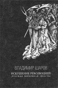 Владимир Шаров Искушение революцией (русская верховная власть) владимир шаров искушение революцией