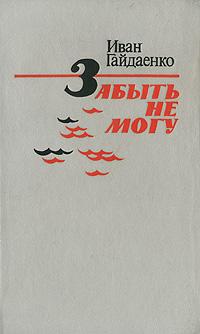 Иван Гайдаенко Забыть не могу андреева в ах война что ты сделала подлая повесть тридцать лет в строю роман