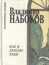 Владимир Набоков Как я люблю тебя владимир бушин я посетил сей мир дневники воспоминания переписка разных лет книга вторая