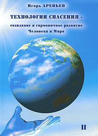 Игорь Арепьев Технологии спасения - созидание и гармоничное развитие Человека и Мира. В 7 книгах. Книга 2