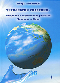 Игорь Арепьев Технологии спасения - созидание и гармоничное развитие Человека и Мира. В 7 книгах. Книга 1