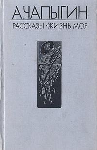 А. Чапыгин А. Чапыгин. Рассказы (1918 - 1930). Жизнь моя стоимость