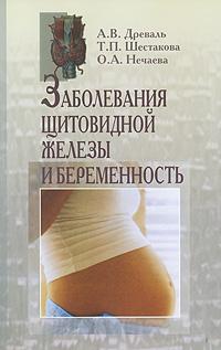 А. В. Древаль, Т. П. Шестакова, О. А. Нечаева Заболевания щитовидной железы и беременность а а синельникова 225 рецептов для здоровья щитовидной железы