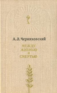 А. Л. Черняховский Между жизнью и смертью