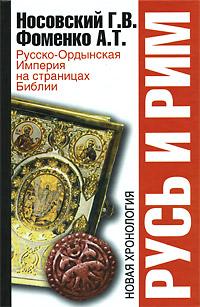 Г. В. Носовский, А. Т. Фоменко Русь и Рим. Русско-Ордынская Империя на страницах Библии