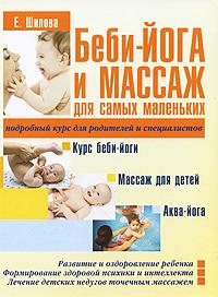 Е. Шилова Беби-йога и массаж для самых маленьких шилова е беби йога и массаж для самых маленьких