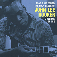 Джон Ли Хукер John Lee Hooker. That's My Story / The Folk Blues Of John Lee Hooker джон ли хукер john lee hooker blues is the healer 10 cd
