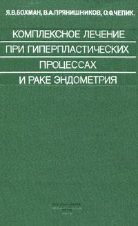 Я. В. Бохман, В. А. Прянишников, О. Ф. Чепик Комплексное лечение при гиперпластических процессах и раке эндометрия
