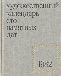 Сто памятных дат. Художественный календарь на 1982 год сост м а островский сто памятных дат художественный календарь на 1968 год