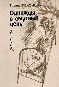 Галина Тихонова Однажды в смутный день. Рассказы