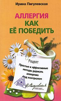 Ирина Пигулевская Аллергия. Как ее победить. Простые и эффективные методы держать аллергию под контролем