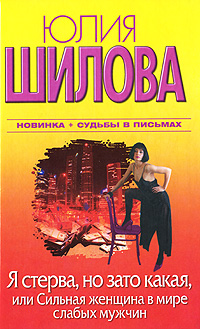 Юлия Шилова Я стерва, но зато какая, или Cильная женщина в мире слабых мужчин