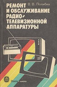 В. В. Полибин Ремонт и обслуживание радиотелевизионной аппаратуры