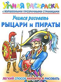 А. В. Рахманов Учимся рисовать. Рыцари и пираты. Умная раскраска с волшебными прозрачными страницами