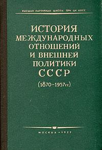 История международных отношений и внешней политики СССР (1870 - 1957 гг.).
