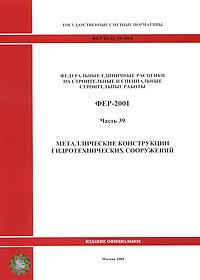 Федеральные единичные расценки на строительные и специальные строительные работы. ФЕР-2001. Часть 39. Металлические конструкции гидротехнических сооружений фер 81 02 42 2001 часть 42 берегоукрепительные работы
