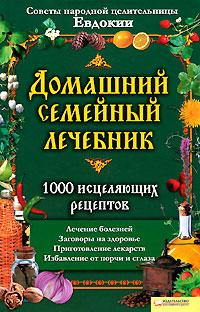 Домашний семейный лечебник. 1000 исцеляющих рецептов. Советы народной целительницы Евдокии