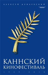 Алексей Дунаевский Каннский кинофестиваль. 1939-2010 итоги каннского кинофестиваля