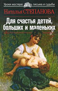 Наталья Степанова Для счастья детей, больших и маленьких