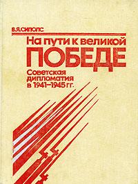 В. Я. Сиполс На пути к великой Победе. Советская дипломатия в 1941-1945 гг.