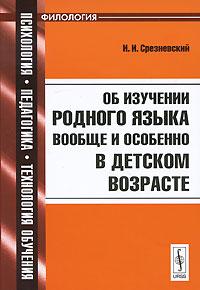 И. И. Срезневский Об изучении родного языка вообще и особенно в детском возрасте