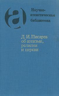 Дмитрий Писарев Д. И. Писарев об атеизме, религии и церкви музей истории религии и атеизма