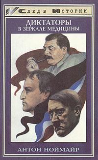 Антон Ноймайр Диктаторы в зеркале медицины. Наполеон. Гитлер. Сталин