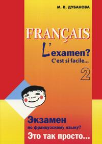 М. В. Дубанова Francais: L'examen? C'est si facile… 2 / Экзамен по французскому языку? Это так просто… Часть 2