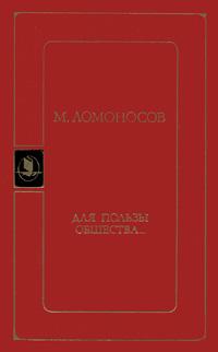 М. Ломоносов Для пользы общества...