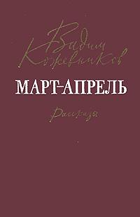 Вадим Кожевников Март-апрель. Рассказы