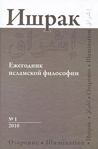 Ишрак. Ежегодник исламской философии, №1, 2010 / Ishraq: Islamic Philosophy Yearbook, №1, 2010 ишрак ежегодник исламской философии 6 2015 ishraq islamic philosophy yearbook 6 2015