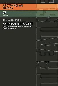 Ойген фон Бем-Баверк Капитал и процент. Том 2. Позитивная теория капитала. Том 3. Экскурсы